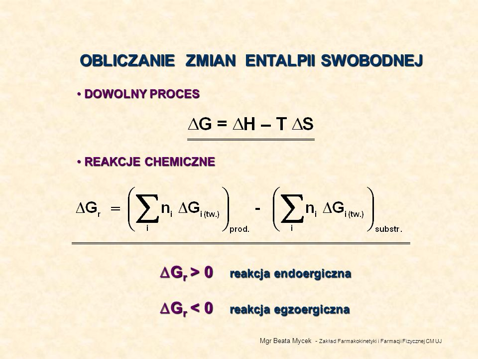 Mgr Beata Mycek - Zakład Farmakokinetyki i Farmacji Fizycznej CM UJ OBLICZANIE ZMIAN ENTALPII SWOBODNEJ DOWOLNY PROCES DOWOLNY PROCES REAKCJE CHEMICZNE REAKCJE CHEMICZNE G r < 0 reakcja egzoergiczna G r < 0 reakcja egzoergiczna G r > 0 reakcja endoergiczna G r > 0 reakcja endoergiczna