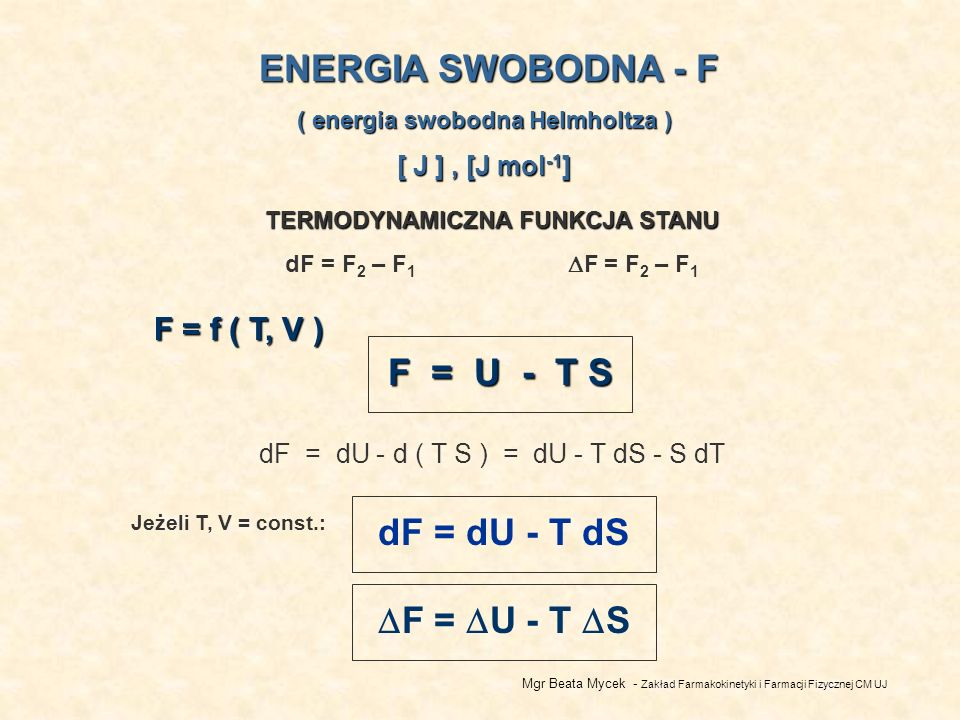 Mgr Beata Mycek - Zakład Farmakokinetyki i Farmacji Fizycznej CM UJ ENERGIA SWOBODNA - F ( energia swobodna Helmholtza ) [ J ], [J mol -1 ] TERMODYNAMICZNA FUNKCJA STANU dF = F 2 – F 1 F = F 2 – F 1 F = U - T S dF = dU - d ( T S ) = dU - T dS - S dT F = f ( T, V ) dF = dU - T dS Jeżeli T, V = const.: