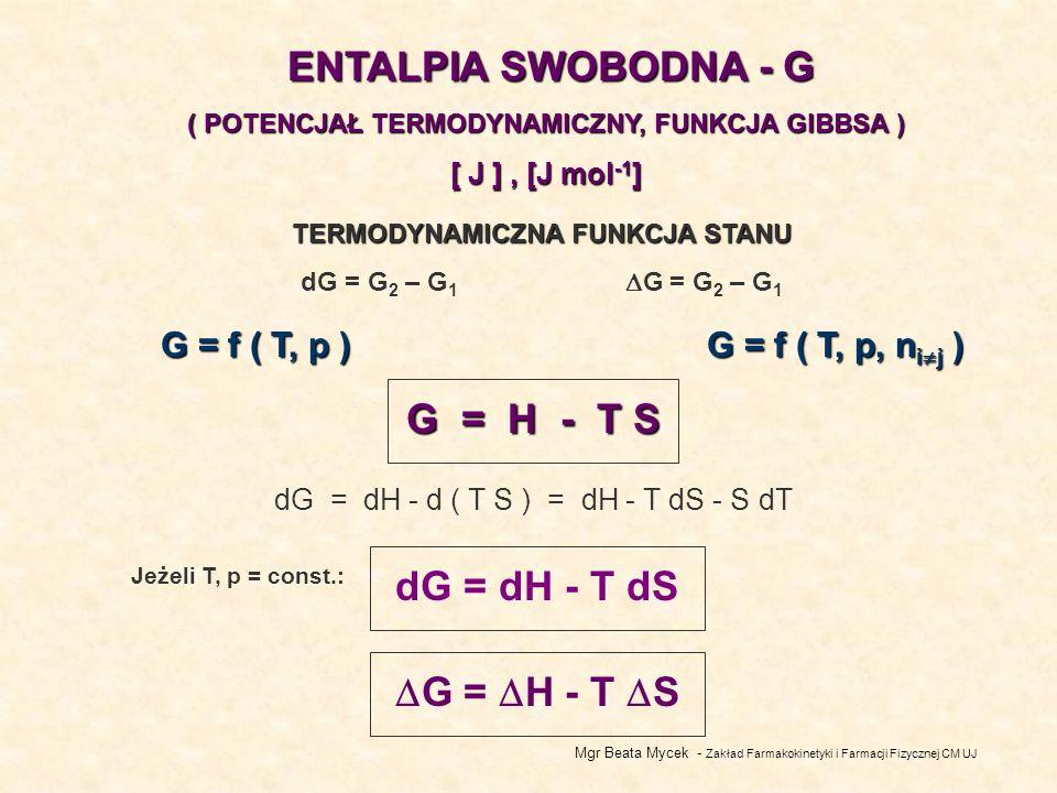Mgr Beata Mycek - Zakład Farmakokinetyki i Farmacji Fizycznej CM UJ ENTALPIA SWOBODNA - G ( POTENCJAŁ TERMODYNAMICZNY, FUNKCJA GIBBSA ) [ J ], [J mol -1 ] TERMODYNAMICZNA FUNKCJA STANU dG = G 2 – G 1 G = G 2 – G 1 G = f ( T, p ) G = H - T S dG = dH - d ( T S ) = dH - T dS - S dT G = H - T S Jeżeli T, p = const.: dG = dH - T dS G = f ( T, p, n i j )