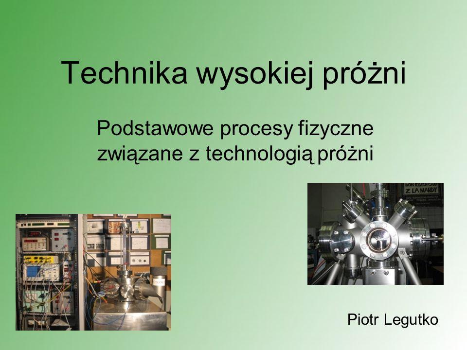 Technika wysokiej próżni Podstawowe procesy fizyczne związane z technologią próżni Piotr Legutko