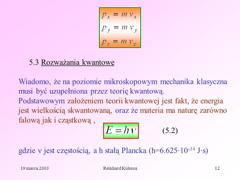 19 marca 2003Reinhard Kulessa12 5.3 Rozważania kwantowe Wiadomo, że na poziomie mikroskopowym mechanika klasyczna musi być uzupełniona przez teorię kw