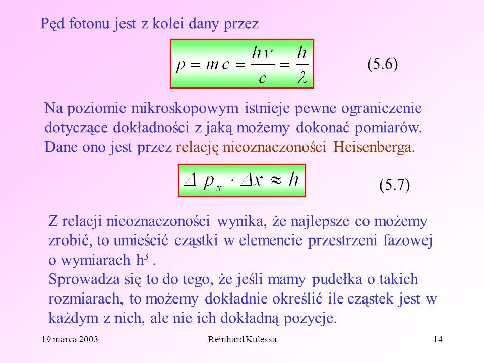 19 marca 2003Reinhard Kulessa14 Pęd fotonu jest z kolei dany przez (5.6) Na poziomie mikroskopowym istnieje pewne ograniczenie dotyczące dokładności z