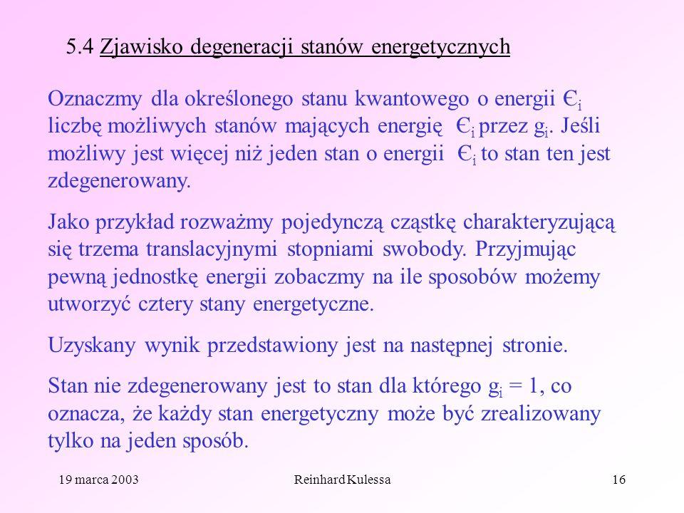 19 marca 2003Reinhard Kulessa16 5.4 Zjawisko degeneracji stanów energetycznych Oznaczmy dla określonego stanu kwantowego o energii Є i liczbę możliwyc