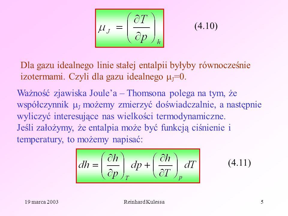19 marca 2003Reinhard Kulessa5 (4.10) Dla gazu idealnego linie stałej entalpii byłyby równocześnie izotermami. Czyli dla gazu idealnego J =0. Ważność