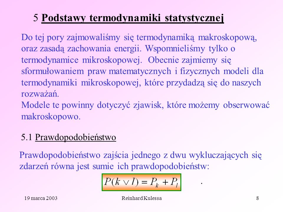 19 marca 2003Reinhard Kulessa8 5 Podstawy termodynamiki statystycznej Do tej pory zajmowaliśmy się termodynamiką makroskopową, oraz zasadą zachowania