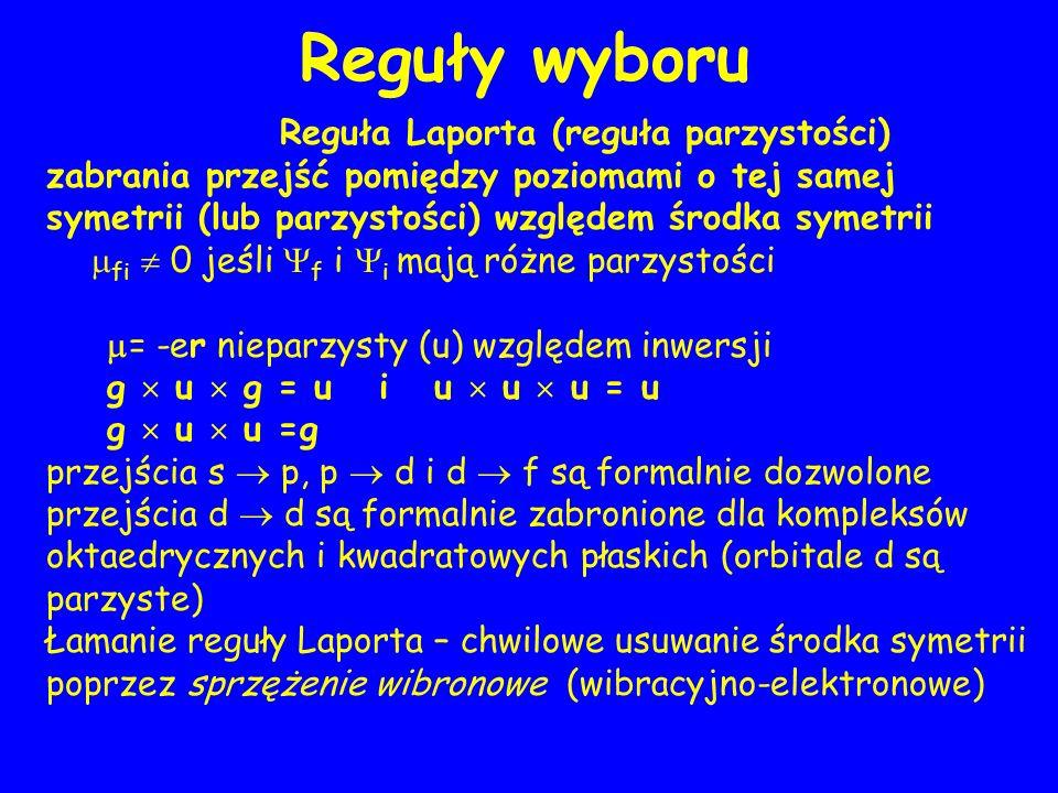 Reguły wyboru Reguła Laporta (reguła parzystości) zabrania przejść pomiędzy poziomami o tej samej symetrii (lub parzystości) względem środka symetrii fi 0 jeśli f i i mają różne parzystości = -er nieparzysty (u) względem inwersji g u g = u i u u u = u g u u =g przejścia s p, p d i d f są formalnie dozwolone przejścia d d są formalnie zabronione dla kompleksów oktaedrycznych i kwadratowych płaskich (orbitale d są parzyste) Łamanie reguły Laporta – chwilowe usuwanie środka symetrii poprzez sprzężenie wibronowe (wibracyjno-elektronowe)