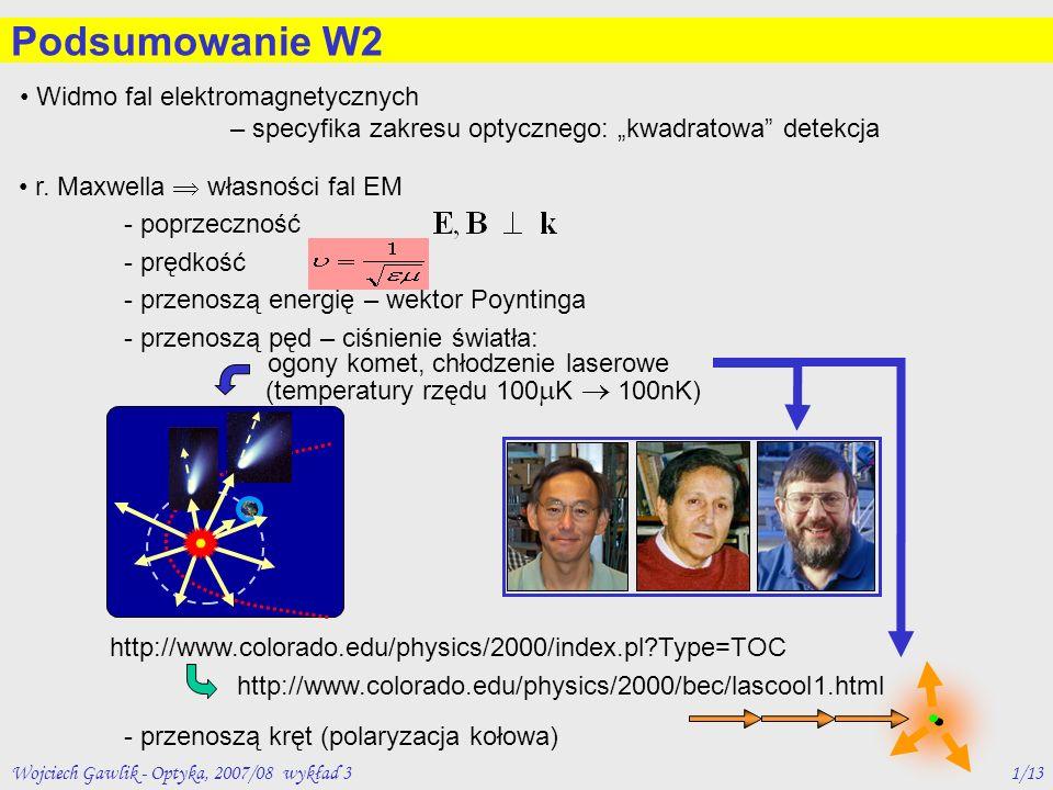 Wojciech Gawlik - Optyka, 2007/08 wykład 31/13 Podsumowanie W2 r. Maxwella własności fal EM - poprzeczność - prędkość - przenoszą energię – wektor Poy