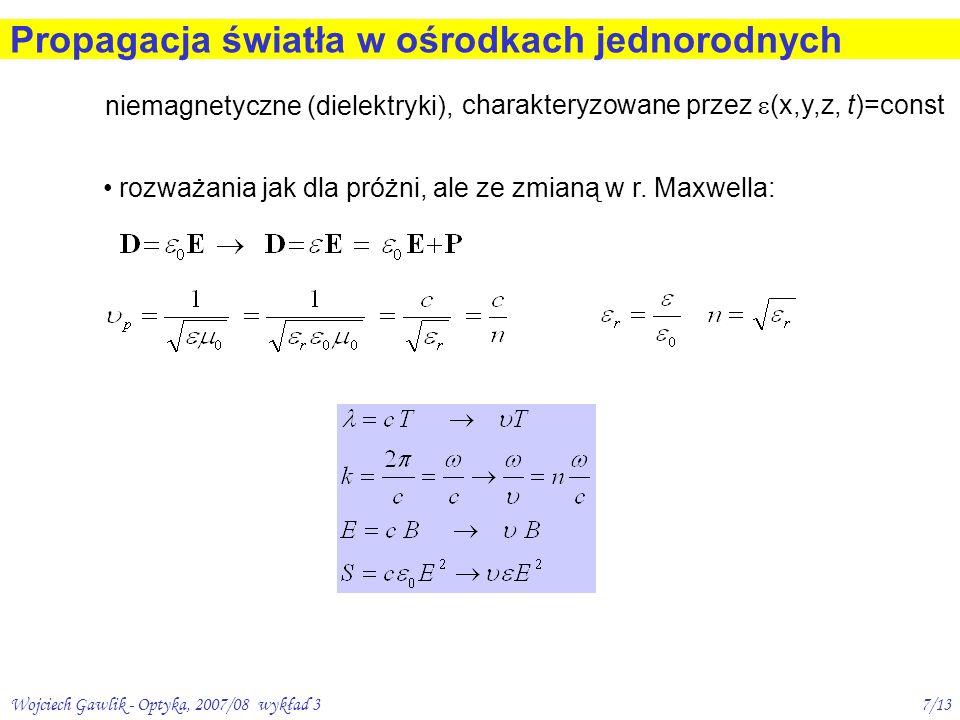 Wojciech Gawlik - Optyka, 2007/08 wykład 37/13 Propagacja światła w ośrodkach jednorodnych niemagnetyczne (dielektryki), charakteryzowane przez (x,y,z