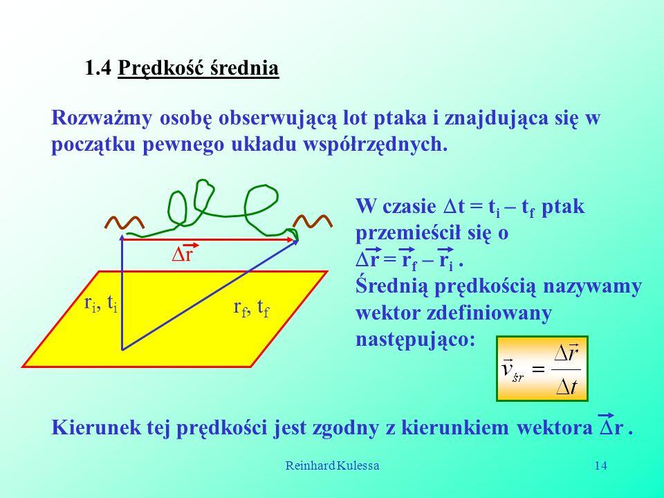 Reinhard Kulessa14 1.4 Prędkość średnia Rozważmy osobę obserwującą lot ptaka i znajdująca się w początku pewnego układu współrzędnych. r i, t i r f, t