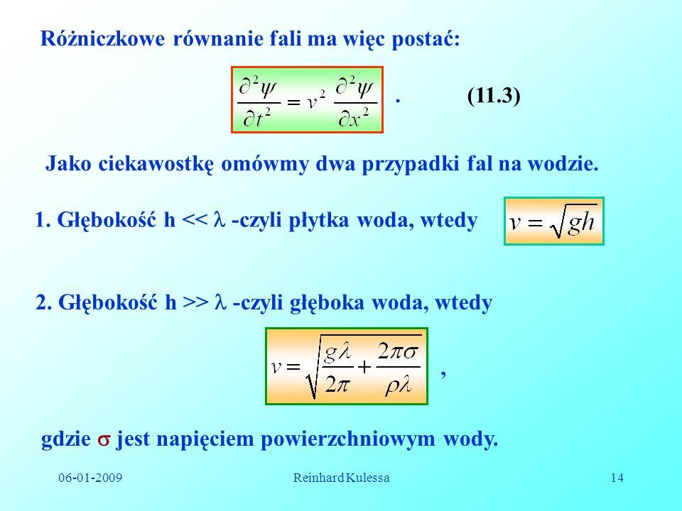 06-01-2009Reinhard Kulessa14 Różniczkowe równanie fali ma więc postać:.(11.3) Jako ciekawostkę omówmy dwa przypadki fal na wodzie. 1. Głębokość h << -