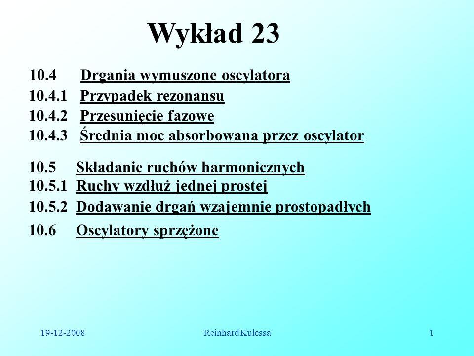19-12-2008Reinhard Kulessa1 Wykład 23 10.5 Składanie ruchów harmonicznych 10.5.1 Ruchy wzdłuż jednej prostej 10.5.2 Dodawanie drgań wzajemnie prostopa