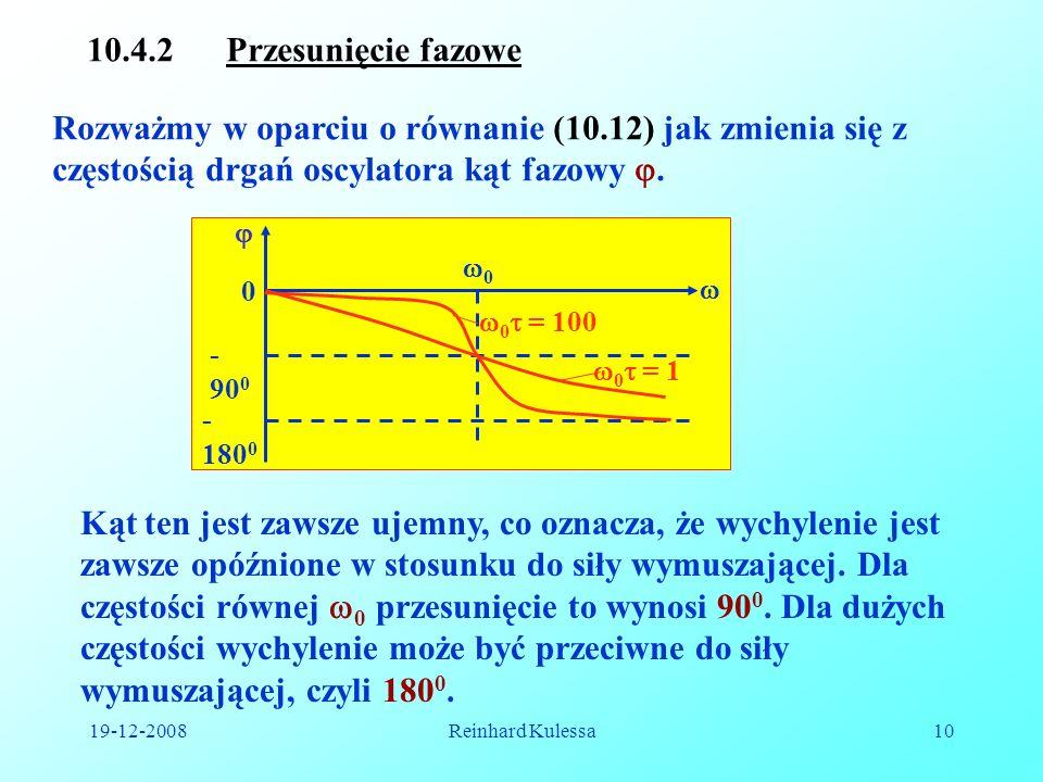 19-12-2008Reinhard Kulessa10 10.4.2 Przesunięcie fazowe Rozważmy w oparciu o równanie (10.12) jak zmienia się z częstością drgań oscylatora kąt fazowy