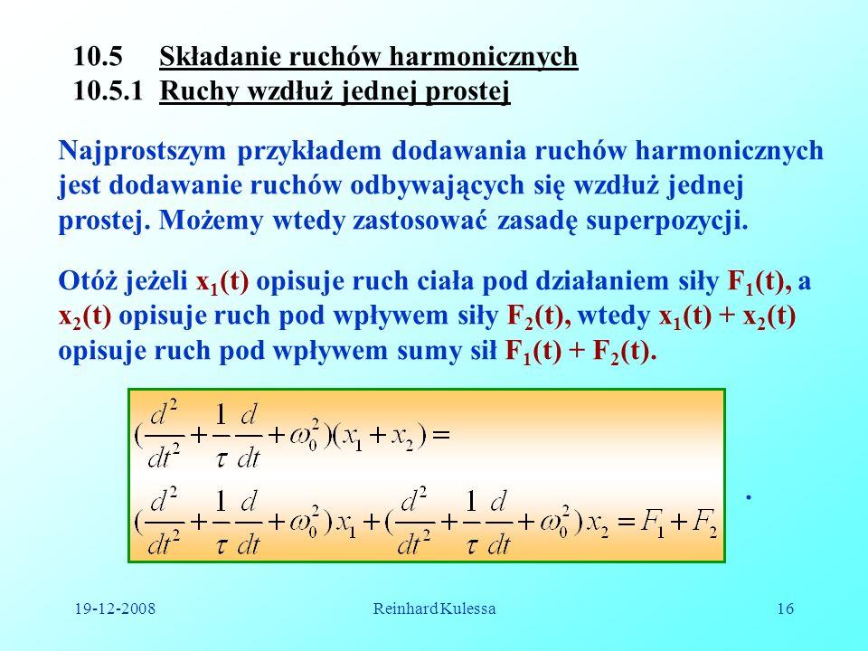 19-12-2008Reinhard Kulessa16 10.5 Składanie ruchów harmonicznych 10.5.1 Ruchy wzdłuż jednej prostej Najprostszym przykładem dodawania ruchów harmonicz