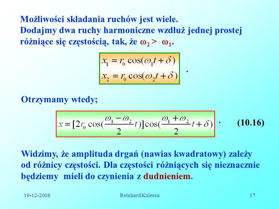 19-12-2008Reinhard Kulessa17 Możliwości składania ruchów jest wiele. Dodajmy dwa ruchy harmoniczne wzdłuż jednej prostej różniące się częstością, tak,