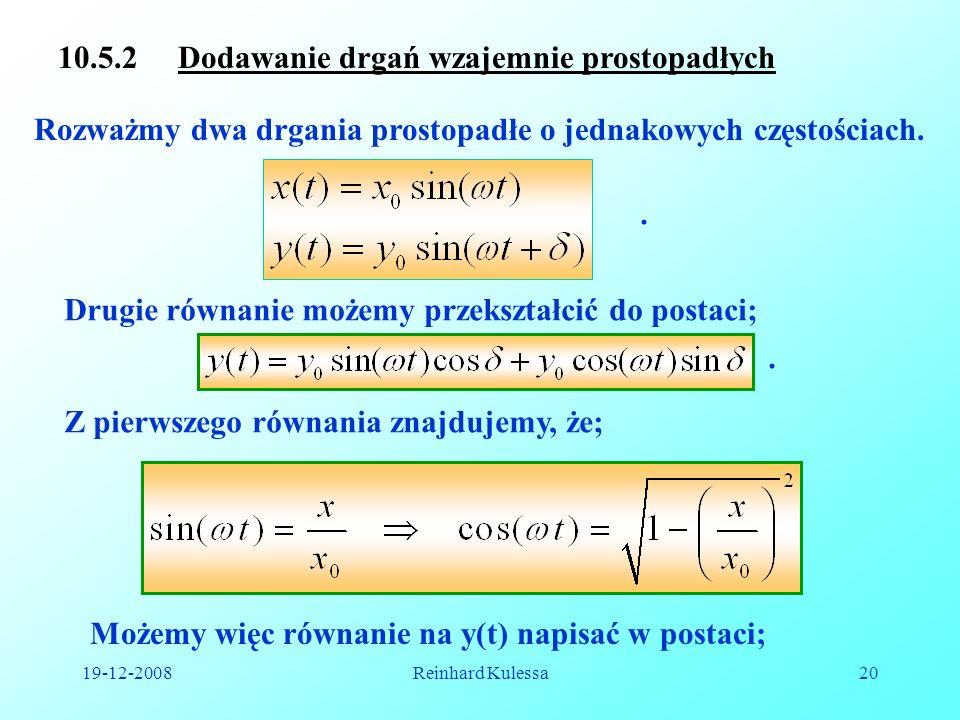 19-12-2008Reinhard Kulessa20 10.5.2 Dodawanie drgań wzajemnie prostopadłych Rozważmy dwa drgania prostopadłe o jednakowych częstościach.. Drugie równa