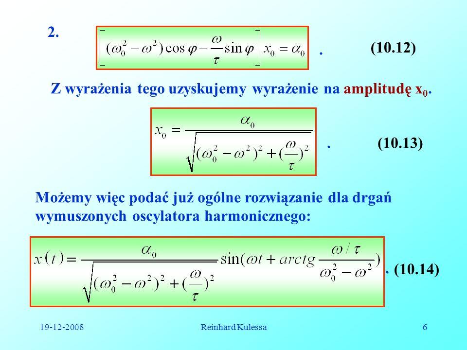 19-12-2008Reinhard Kulessa6 6 2.. (10.12) Z wyrażenia tego uzyskujemy wyrażenie na amplitudę x 0. (10.13). Możemy więc podać już ogólne rozwiązanie dl