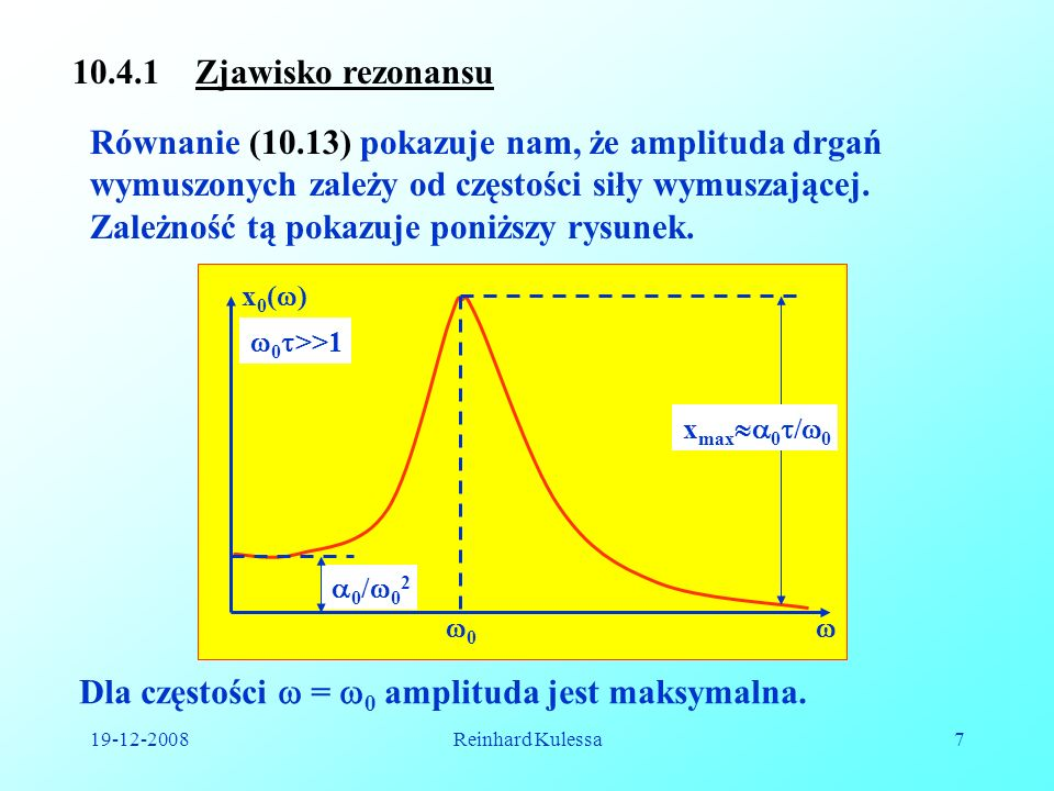 19-12-2008Reinhard Kulessa7 10.4.1 Zjawisko rezonansu Równanie (10.13) pokazuje nam, że amplituda drgań wymuszonych zależy od częstości siły wymuszają