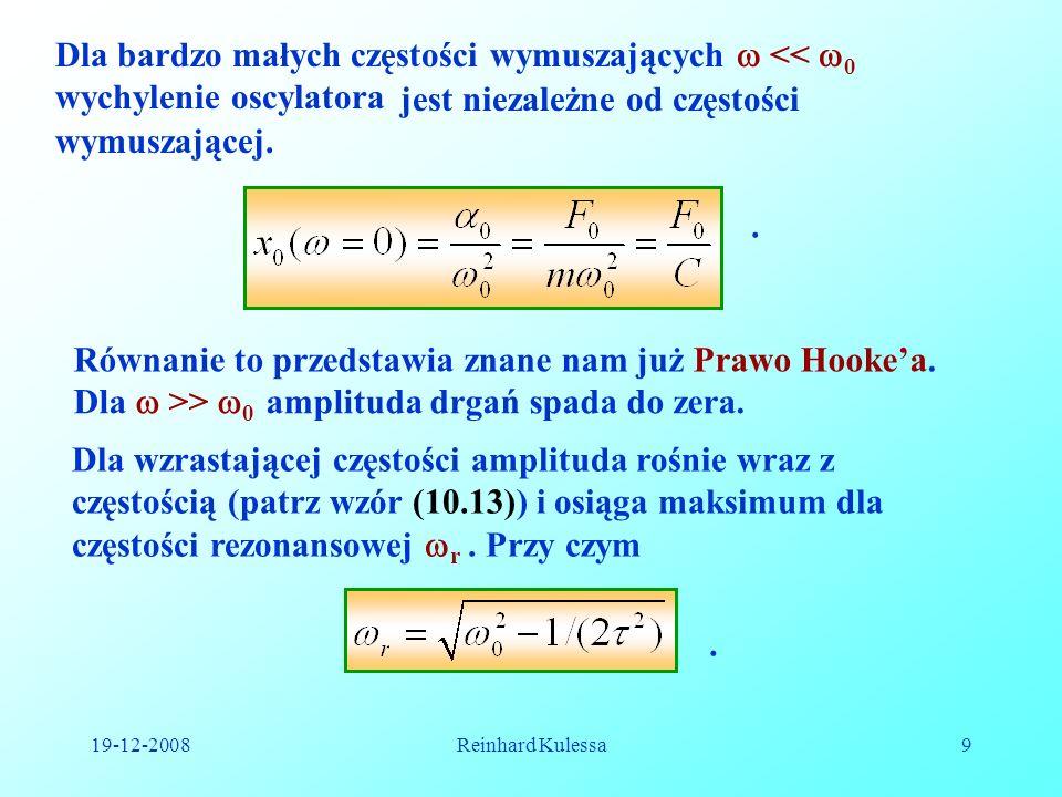 19-12-2008Reinhard Kulessa9 Dla bardzo małych częstości wymuszających << 0 wychylenie oscylatora jest niezależne od częstości wymuszającej.. Równanie