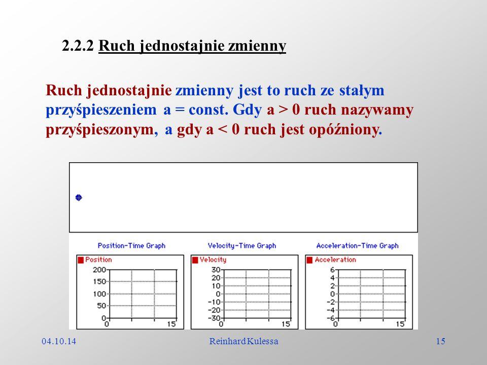 04.10.14Reinhard Kulessa15 Ruch jednostajnie zmienny jest to ruch ze stałym przyśpieszeniem a = const. Gdy a > 0 ruch nazywamy przyśpieszonym, a gdy a