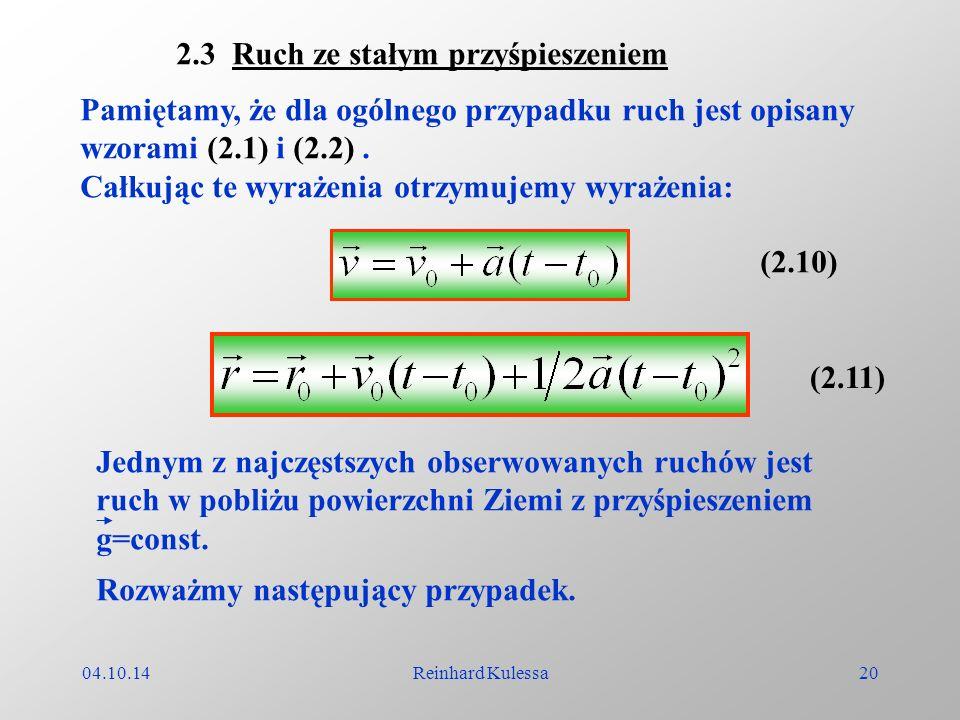04.10.14Reinhard Kulessa20 2.3 Ruch ze stałym przyśpieszeniem Pamiętamy, że dla ogólnego przypadku ruch jest opisany wzorami (2.1) i (2.2). Całkując t