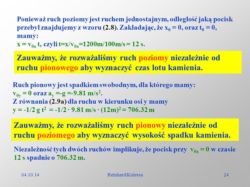 04.10.14Reinhard Kulessa24 Ponieważ ruch poziomy jest ruchem jednostajnym, odległość jaką pocisk przebył znajdujemy z wzoru (2.8). Zakładając, że x 0