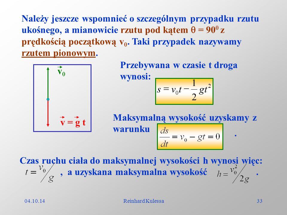 04.10.14Reinhard Kulessa33 Należy jeszcze wspomnieć o szczególnym przypadku rzutu ukośnego, a mianowicie rzutu pod kątem = 90 0 z prędkością początkow