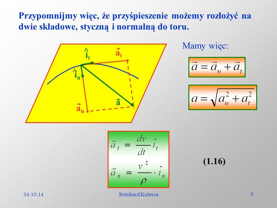 04.10.14Reinhard Kulessa5 Przypomnijmy więc, że przyśpieszenie możemy rozłożyć na dwie składowe, styczną i normalną do toru. a anan atat itit inin ^ ^