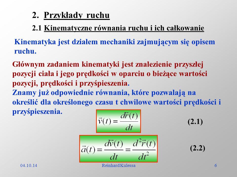 04.10.14Reinhard Kulessa6 2. Przykłady ruchu 2.1 Kinematyczne równania ruchu i ich całkowanie Głównym zadaniem kinematyki jest znalezienie przyszłej p