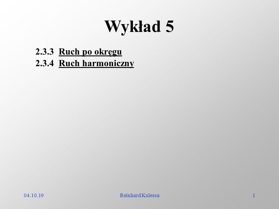 04.10.19Reinhard Kulessa1 Wykład 5 2.3.3 Ruch po okręgu 2.3.4 Ruch harmoniczny