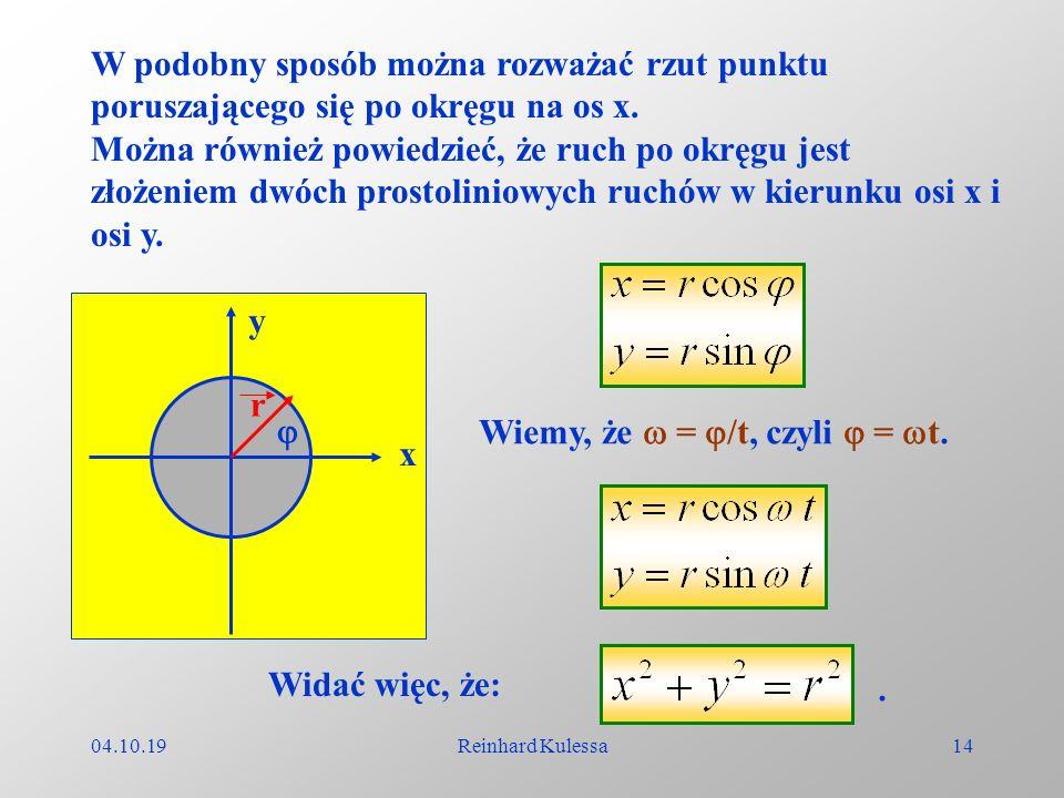 04.10.19Reinhard Kulessa14 W podobny sposób można rozważać rzut punktu poruszającego się po okręgu na os x. Można również powiedzieć, że ruch po okręg