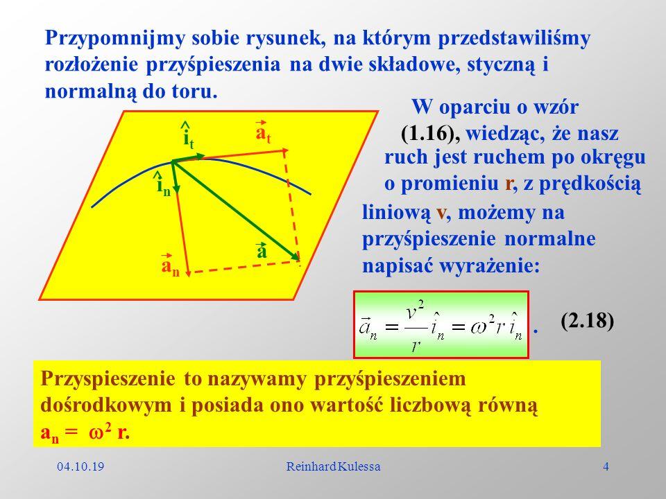 04.10.19Reinhard Kulessa4 Przypomnijmy sobie rysunek, na którym przedstawiliśmy rozłożenie przyśpieszenia na dwie składowe, styczną i normalną do toru
