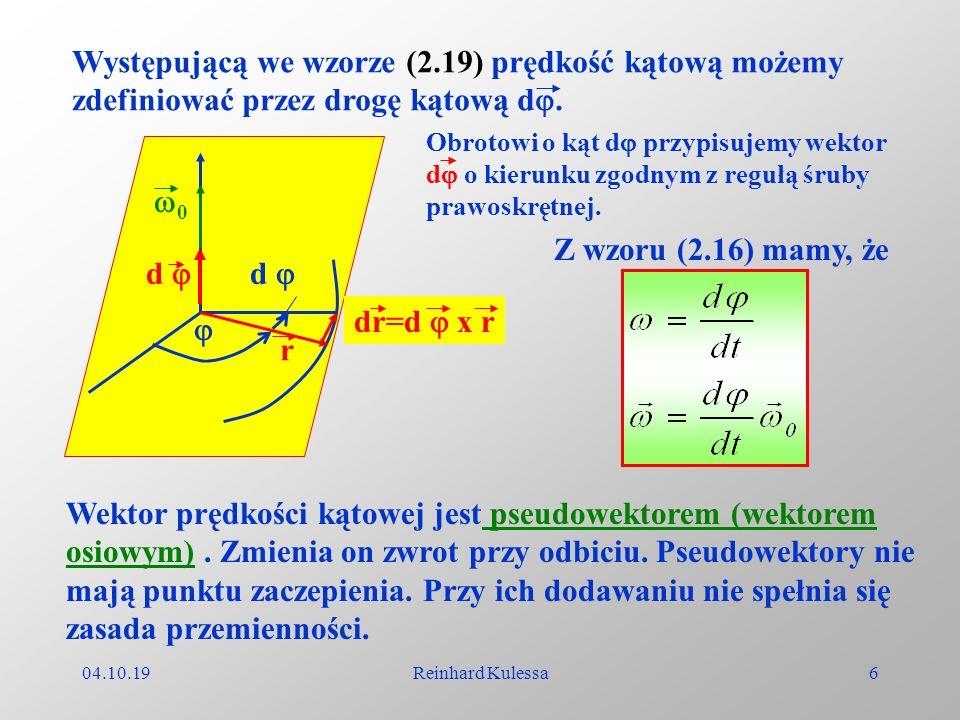 04.10.19Reinhard Kulessa6 Występującą we wzorze (2.19) prędkość kątową możemy zdefiniować przez drogę kątową d. d d r dr=d x r Obrotowi o kąt d przypi
