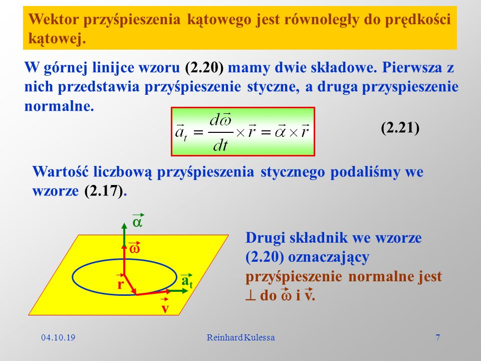 04.10.19Reinhard Kulessa7 Wektor przyśpieszenia kątowego jest równoległy do prędkości kątowej. W górnej linijce wzoru (2.20) mamy dwie składowe. Pierw