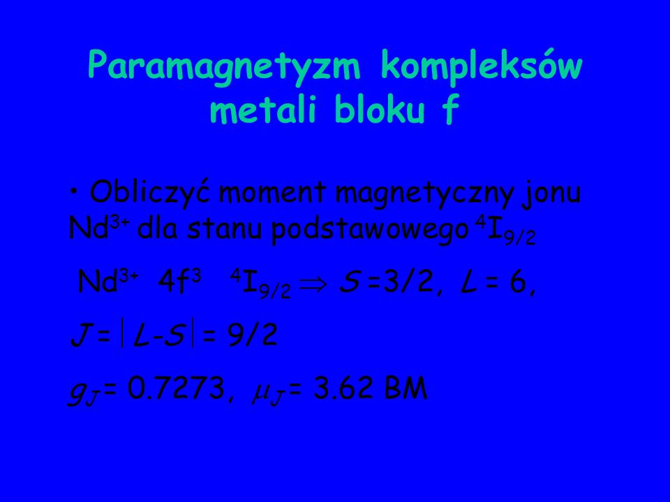 Paramagnetyzm kompleksów metali bloku f Obliczyć moment magnetyczny jonu Nd 3+ dla stanu podstawowego 4 I 9/2 Nd 3+ 4f 3 4 I 9/2 S =3/2, L = 6, J = L-