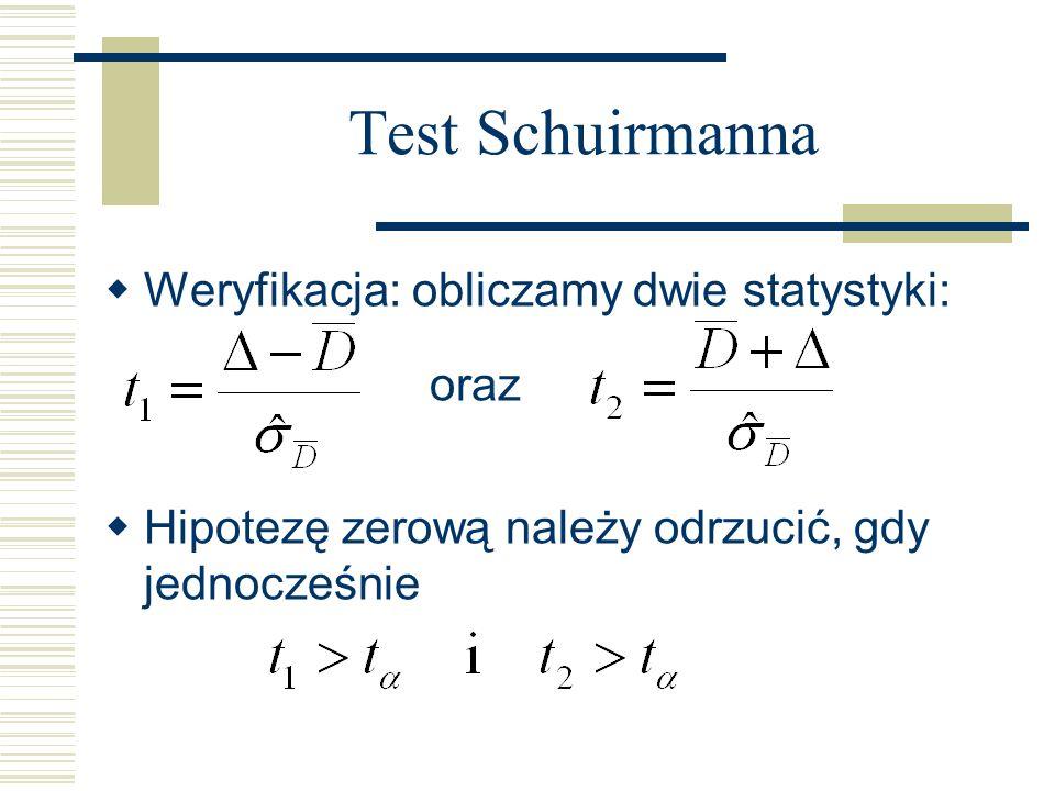 Test Schuirmanna Weryfikacja: obliczamy dwie statystyki: oraz Hipotezę zerową należy odrzucić, gdy jednocześnie