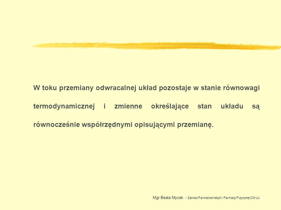 Rozprężanie 1 mola gazu doskonałego od tego samego stanu początkowego do tego samego stanu końcowego w sposób: a ) a ) nieodwracalny b) b) odwracalny Mgr Beata Mycek - Zakład Farmakokinetyki i Farmacji Fizycznej CM UJ