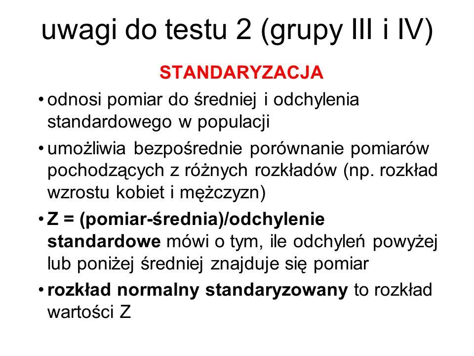 uwagi do testu 2 (grupy III i IV) STANDARYZACJA odnosi pomiar do średniej i odchylenia standardowego w populacji umożliwia bezpośrednie porównanie pom