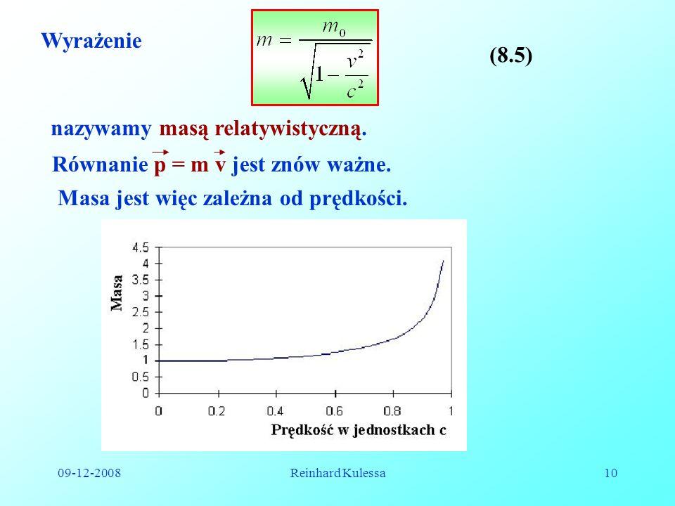 09-12-2008Reinhard Kulessa10 Wyrażenie (8.5) nazywamy masą relatywistyczną. Równanie p = m v jest znów ważne. Masa jest więc zależna od prędkości.