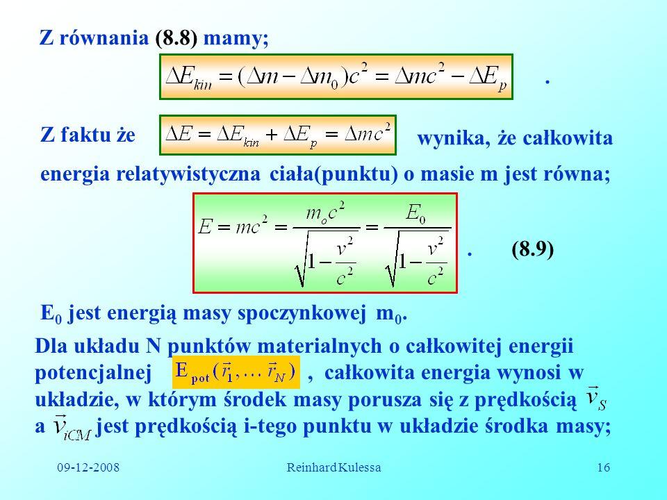 09-12-2008Reinhard Kulessa16 Z równania (8.8) mamy;. Z faktu że wynika, że całkowita energia relatywistyczna ciała(punktu) o masie m jest równa;.(8.9)