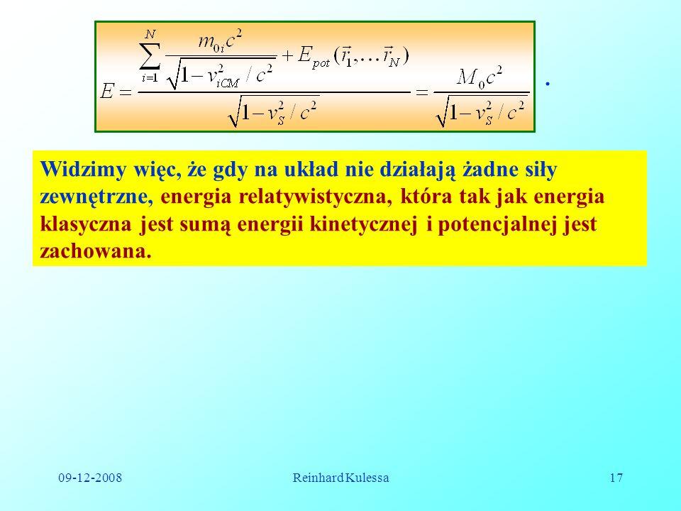 09-12-2008Reinhard Kulessa17. Widzimy więc, że gdy na układ nie działają żadne siły zewnętrzne, energia relatywistyczna, która tak jak energia klasycz