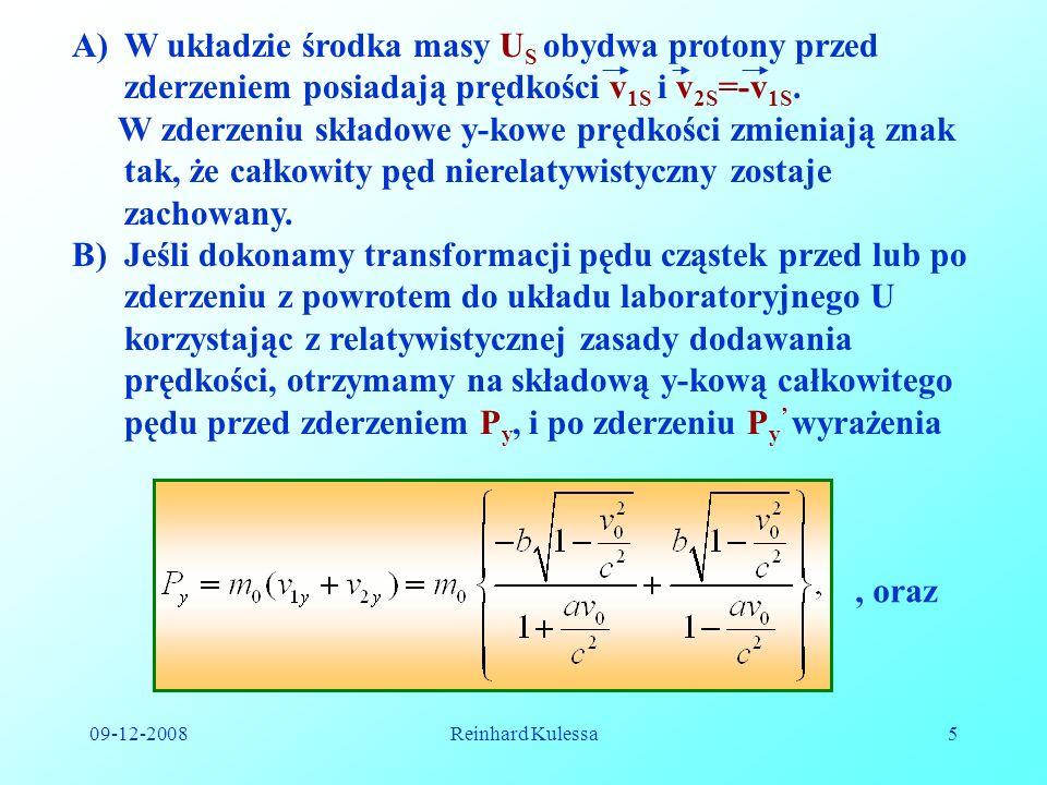 09-12-2008Reinhard Kulessa5 A)W układzie środka masy U S obydwa protony przed zderzeniem posiadają prędkości v 1S i v 2S =-v 1S. W zderzeniu składowe