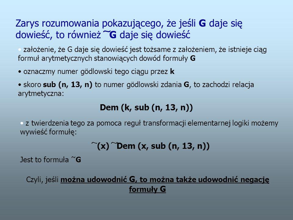 Zarys rozumowania pokazującego, że jeśli G daje się dowieść, to również ͠ G daje się dowieść założenie, że G daje się dowieść jest tożsame z założeniem, że istnieje ciąg formuł arytmetycznych stanowiących dowód formuły G oznaczmy numer gödlowski tego ciągu przez k skoro sub (n, 13, n) to numer gödlowski zdania G, to zachodzi relacja arytmetyczna: Dem (k, sub (n, 13, n)) z twierdzenia tego za pomoca reguł transformacji elementarnej logiki możemy wywieść formułę: ͠ (x) ͠ Dem (x, sub (n, 13, n)) Jest to formuła ~ G Czyli, jeśli można udowodnić G, to można także udowodnić negację formuły G
