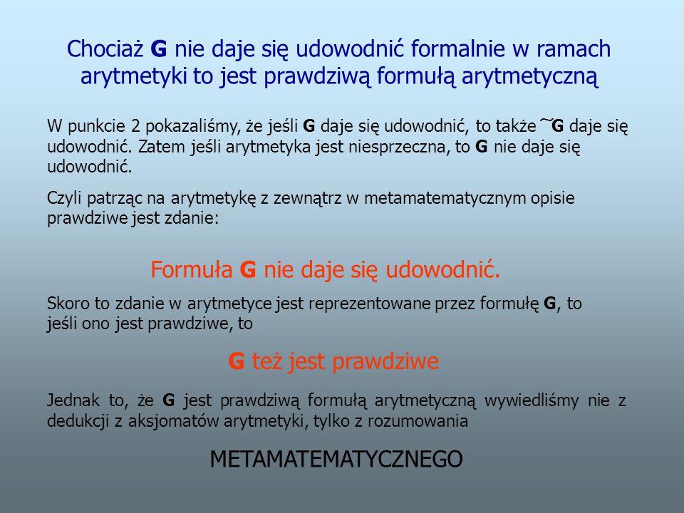 Chociaż G nie daje się udowodnić formalnie w ramach arytmetyki to jest prawdziwą formułą arytmetyczną W punkcie 2 pokazaliśmy, że jeśli G daje się udowodnić, to także ͠ G daje się udowodnić.