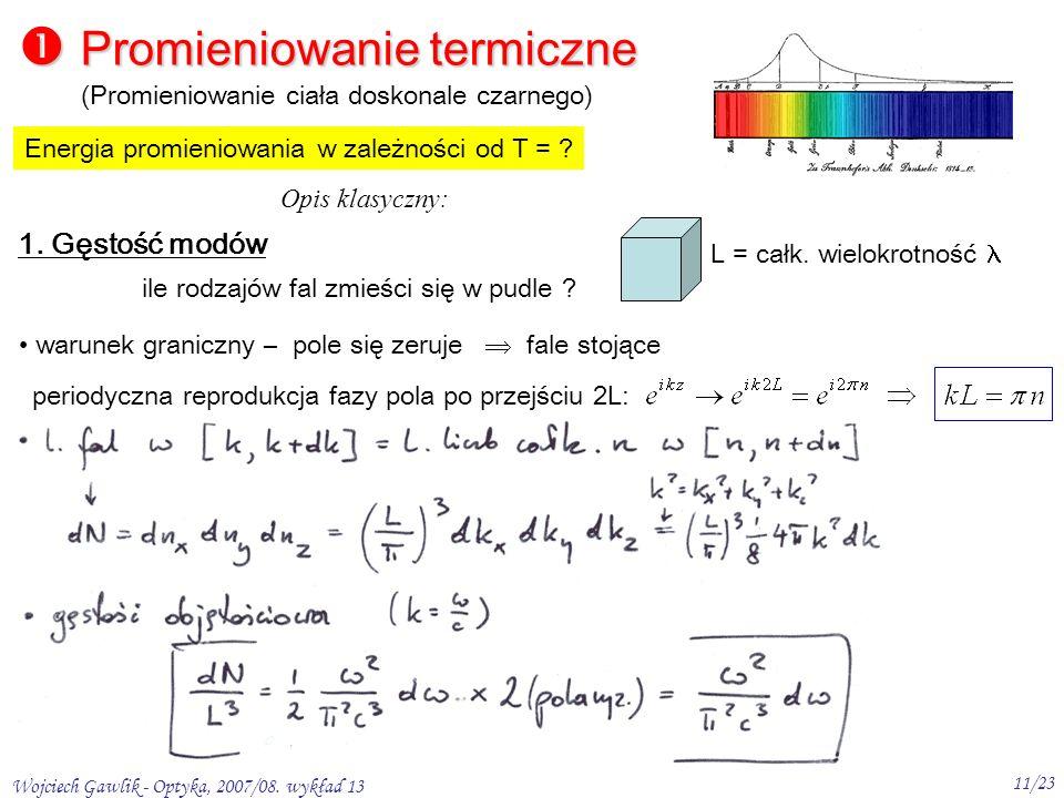 Wojciech Gawlik - Optyka, 2007/08. wykład 13 11/23 Promieniowanie termiczne Promieniowanie termiczne Energia promieniowania w zależności od T = ? (Pro