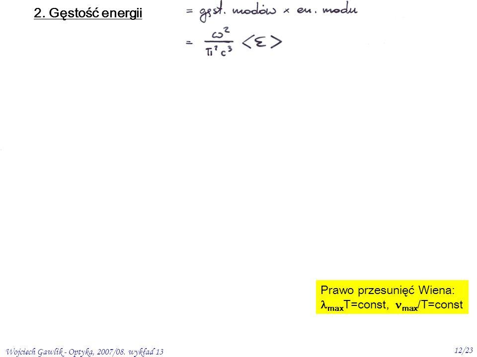 Wojciech Gawlik - Optyka, 2007/08. wykład 13 12/23 2. Gęstość energii Prawo przesunięć Wiena: max T=const, max /T=const