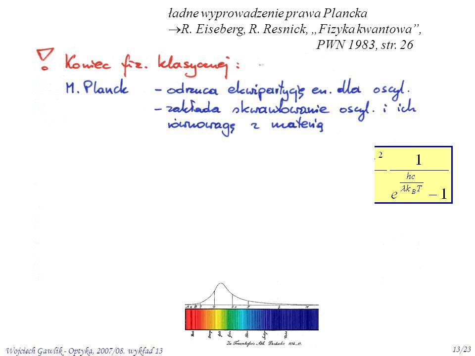 Wojciech Gawlik - Optyka, 2007/08. wykład 13 13/23 Rozkład Plancka ładne wyprowadzenie prawa Plancka R. Eiseberg, R. Resnick, Fizyka kwantowa, PWN 198