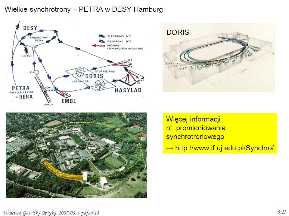 Wojciech Gawlik - Optyka, 2007/08. wykład 13 9/23 Wielkie synchrotrony – PETRA w DESY Hamburg DORIS Więcej informacji nt. promieniowania synchrotronow