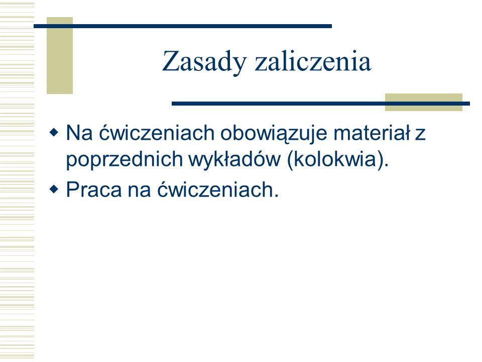 Zasady zaliczenia Na ćwiczeniach obowiązuje materiał z poprzednich wykładów (kolokwia). Praca na ćwiczeniach.