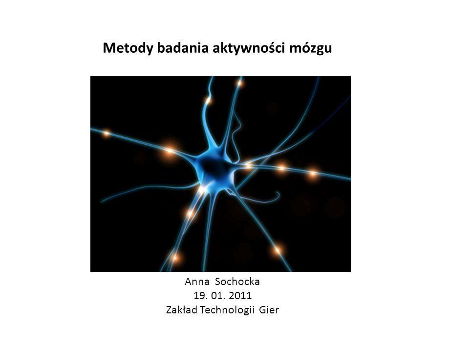 Metody badania aktywności mózgu Anna Sochocka 19. 01. 2011 Zakład Technologii Gier