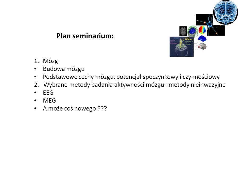 Plan seminarium: 1.Mózg Budowa mózgu Podstawowe cechy mózgu: potencjał spoczynkowy i czynnościowy 2. Wybrane metody badania aktywności mózgu - metody